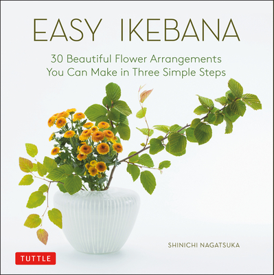 Easy Ikebana: 30 Beautiful Flower Arrangements You Can Make in Three Simple Steps Cover Image