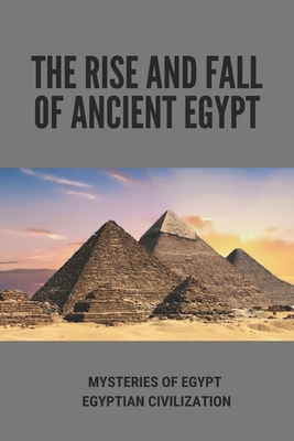 The Rise And Fall Of Ancient Egypt: Mysteries Of Egypt - Egyptian Civilization: Ancient Egypt Civilization Art Cover Image