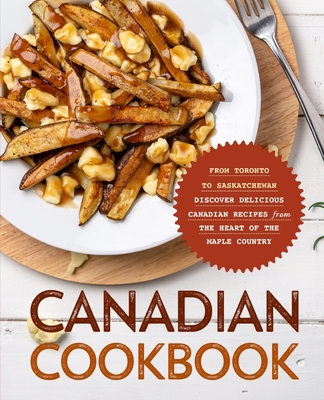 Canadian Cookbook: From Toronto to Saskatchewan Discover Delicious Canadian Recipes from the Heart of the Maple Country Cover Image