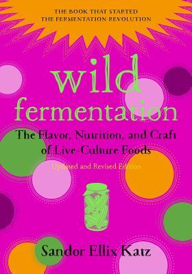 Wild Fermentation: The Flavor, Nutrition, and Craft of Live-Culture Foods, 2nd Edition Cover Image