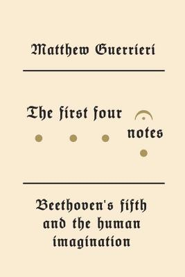 The First Four Notes: Beethoven's Fifth and the Human Imagination Cover Image