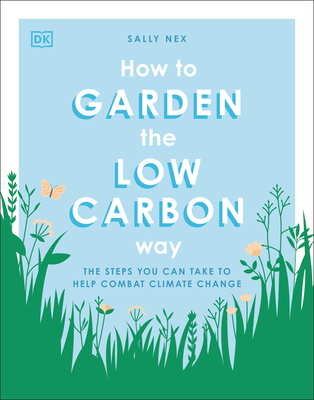 How to Garden the Low Carbon Way: The Steps You Can Take to Help Combat Climate Change Cover Image