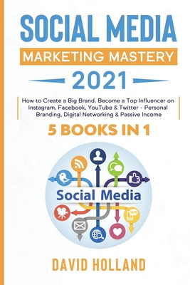 Social Media Marketing Mastery 2021: 5 BOOKS IN 1. How to Create a Big Brand. Become a Top Influencer on Instagram, Facebook, YouTube & Twitter - Pers Cover Image