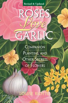Roses Love Garlic: Companion Planting and Other Secrets of Flowers Cover Image