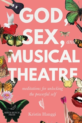 God, Sex, and Musical Theatre: Meditations for Unlocking the Powerful Self Cover Image