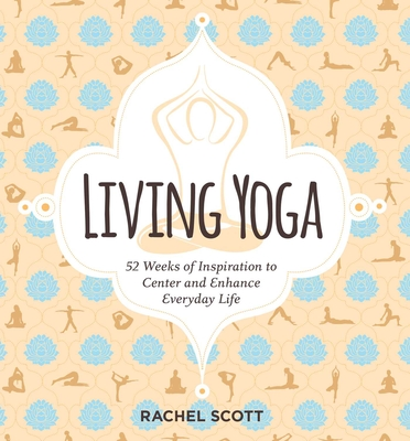 Living Yoga: 52 Weeks of Inspiration to Center and Enhance Everyday Life Cover Image