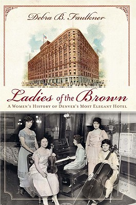 Ladies of the Brown:: A Women's History of Denver's Most Elegant Hotel (Landmarks) Cover Image
