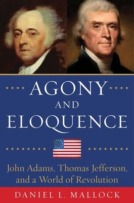 Agony and Eloquence: John Adams, Thomas Jefferson, and a World of Revolution Cover Image
