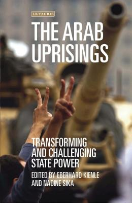 The Arab Uprisings: Transforming and Challenging State Power (Library of Modern Middle East Studies) Cover Image