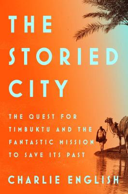 The Storied City: The Quest for Timbuktu and the Fantastic Mission to Save Its Past Cover Image