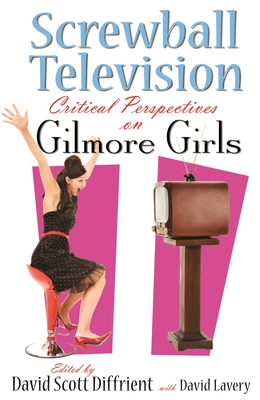 Screwball Television: Critical Perspectives on Gilmore Girls (Television and Popular Culture) Cover Image