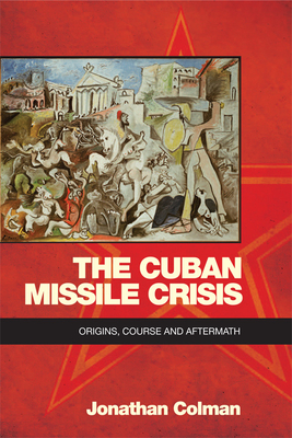 The Cuban Missile Crisis: Origins, Course and Aftermath cover