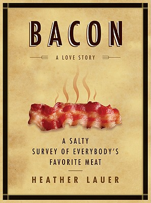 Bacon: A Love Story: A Salty Survey of Everybody's Favorite Meat Cover Image