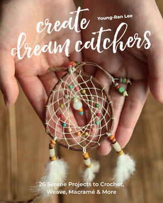 Create Dream Catchers: 26 Serene Projects to Crochet, Weave, Macramé & More Cover Image