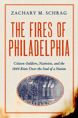 The Fires of Philadelphia: Citizen-Soldiers, Nativists, and the 1844 Riots Over the Soul of a Nation Cover Image