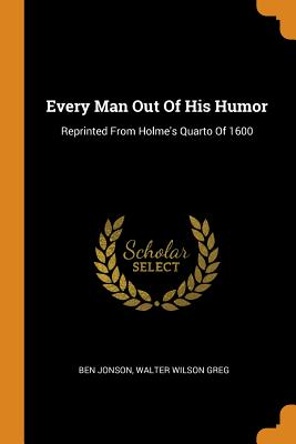 Every Man Out of His Humor: Reprinted from Holme's Quarto of 1600 Cover Image