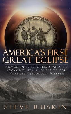 America's First Great Eclipse: How Scientists, Tourists, and the Rocky Mountain Eclipse of 1878 Changed Astronomy Forever Cover Image
