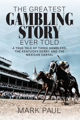 The Greatest Gambling Story Ever Told: A True Tale of Three Gamblers, The Kentucky Derby, and the Mexican Cartel Cover Image