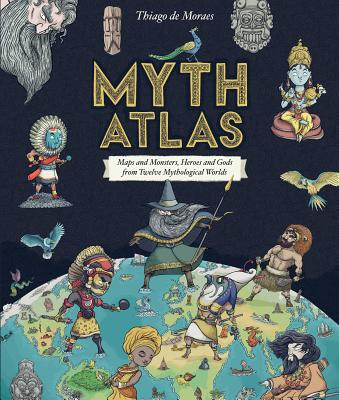 Myth Atlas: Maps and Monsters, Heroes and Gods from Twelve Mythological Worlds by Thiago de Moraes