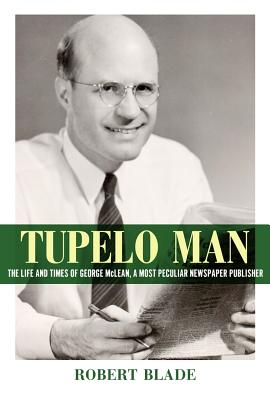Tupelo Man: The Life and Times of George McLean, a Most Peculiar Newspaper Publisher (Willie Morris Books in Memoir and Biography) Cover Image