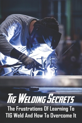 Tig Welding Secrets: The Frustrations Of Learning To TIG Weld And How To Overcome It: Stick Cover Image