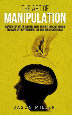 The Art of Manipulation: Master the Art of Manipulating and Influencing Human Behavior with Persuasion, NLP, and Dark Psychology Cover Image