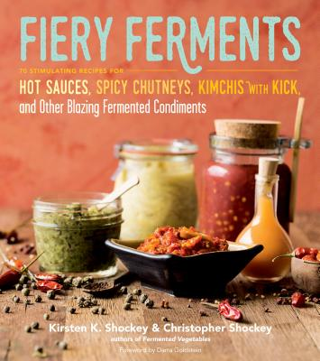 Fiery Ferments: 70 Stimulating Recipes for Hot Sauces, Spicy Chutneys, Kimchis with Kick, and Other Blazing Fermented Condiments Cover Image