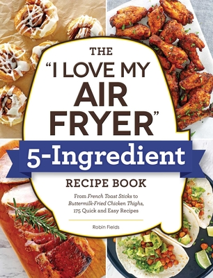 """Cover for The """"I Love My Air Fryer"""" 5-Ingredient Recipe Book"""