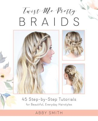 Twist Me Pretty Braids: 45 Step-By-Step Tutorials for Beautiful, Everyday Hairstyles Cover Image