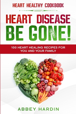 Heart Healthy Cookbook: HEART DISEASE BE GONE! 100 Heart Healing Recipes For You and Your Family Cover Image
