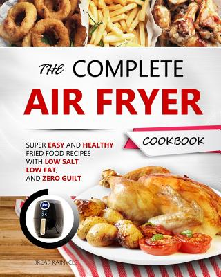 The Complete Air Fryer Cookbook: Super Easy and Healthy Fried Food Recipes with Low Salt, Low Fat, and Zero Guilt Cover Image