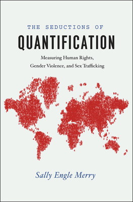 The Seductions of Quantification: Measuring Human Rights, Gender Violence, and Sex Trafficking (Chicago Series in Law and Society) Cover Image