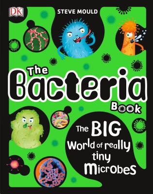 The Bacteria Book: The Big World of Really Tiny Microbes by Steve Mould & DK