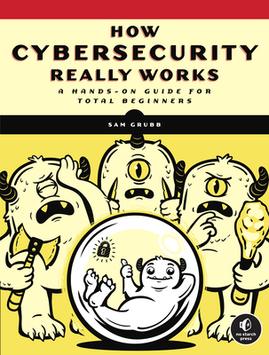 How Cybersecurity Really Works: A Hands-On Guide for Total Beginners Cover Image