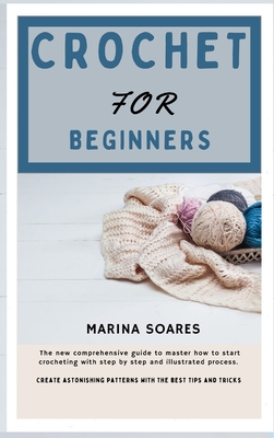 Crochet for Beginners: The new Comprehensive guide To master How to Start crocheting With step By step And illustrated Process. Create astoni Cover Image