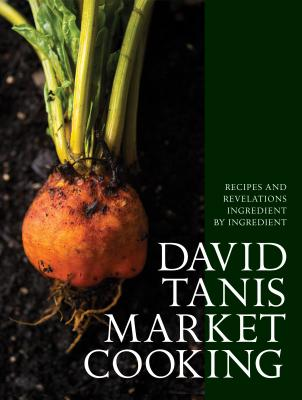 David Tanis Market Cooking: Recipes and Revelations, Ingredient by Ingredient Cover Image
