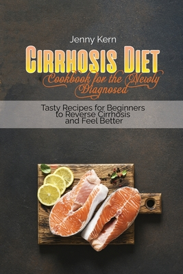 Cirrhosis Diet Cookbook for the Newly Diagnosed: Tasty Recipes for Beginners to Reverse Cirrhosis and Feel Better Cover Image