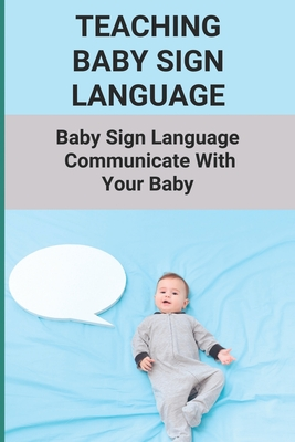 Teaching Baby Sign Language: Baby Sign Language - Communicate With Your Baby: Baby Sign Language To Communicate Cover Image