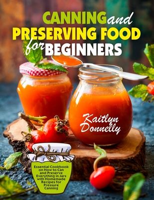 Canning and Preserving Food for Beginners: Essential Cookbook on How to Can and Preserve Everything in Jars with Homemade Recipes for Pressure Canning Cover Image