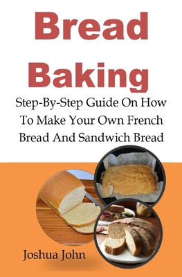 Bread Baking: Bread Baking: Step-By-Step Guide On How To Make Your Own French Bread And Sandwich Bread Cover Image