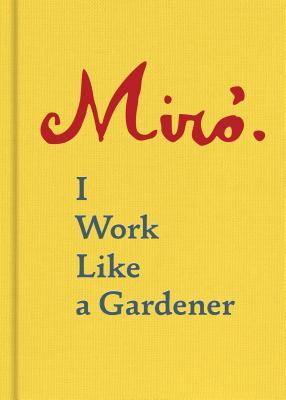 Joan Miro: I Work Like a Gardener Cover Image
