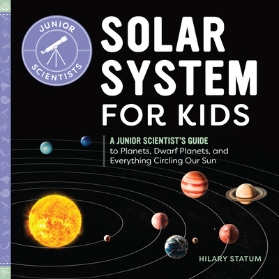 Solar System for Kids: A Junior Scientist's Guide to Planets, Dwarf Planets, and Everything Circling Our Sun (Junior Scientists) Cover Image