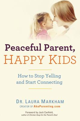 Peaceful Parent, Happy Kids: How to Stop Yelling and Start Connecting (The Peaceful Parent Series) Cover Image