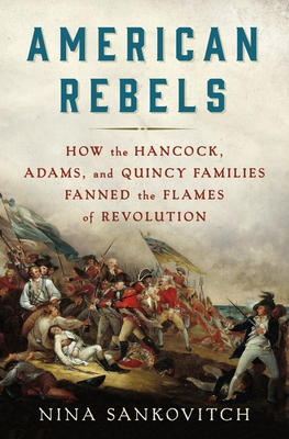 American Rebels: How the Hancock, Adams, and Quincy Families Fanned the Flames of Revolution Cover Image