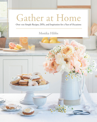 Gather at Home: Over 100 Simple Recipes, DIYs, and Inspiration for a Year of Occasions Cover Image