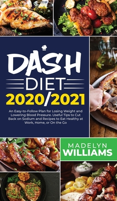 Dash Diet 2020\2021: An Easy-to-Follow Plan for Losing Weight and Lowering Blood Pressure. Useful Tips to Cut Back on Sodium and Recipes to Cover Image