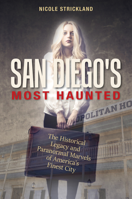San Diego's Most Haunted: The Historical Legacy and Paranormal Marvels of America's Finest City Cover Image