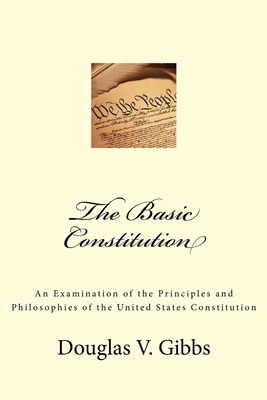 The Basic Constitution: An Examination of the Principles and Philosophies of the United States Constitution Cover Image