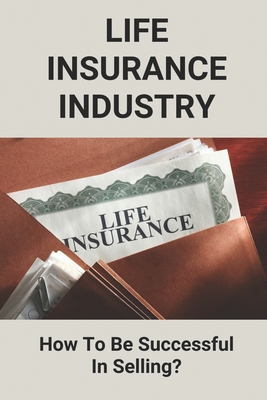 Life Insurance Industry: How To Be Successful In Selling?: How To Sell Life Insurance Effectively Cover Image