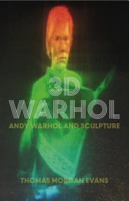 3D Warhol: Andy Warhol and Sculpture (International Library of Modern and Contemporary Art) Cover Image